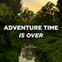 ADVENTURE TIME IS OVER